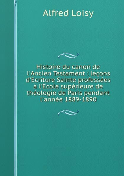 Alfred Loisy Histoire du canon de l.Ancien Testament : lecons d.Ecriture Sainte professees a l.Ecole superieure de theologie de Paris pendant l.annee 1889-1890