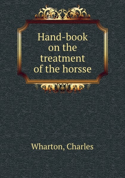 Charles Wharton Hand-book on the treatment of the horsse