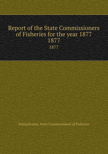 Pennsylvania. State Commissioners of Fisheries Report of the State Commissioners of Fisheries for the year 1877. 1877