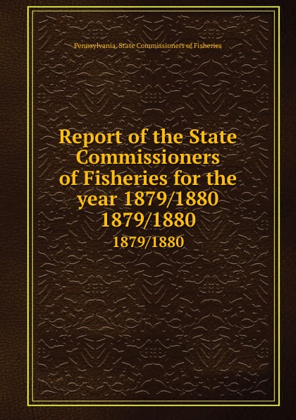 Pennsylvania. State Commissioners of Fisheries Report of the State Commissioners of Fisheries for the year 1879/1880. 1879/1880
