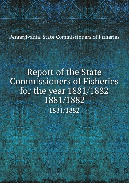 Pennsylvania. State Commissioners of Fisheries Report of the State Commissioners of Fisheries for the year 1881/1882. 1881/1882