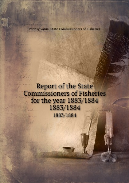 Pennsylvania. State Commissioners of Fisheries Report of the State Commissioners of Fisheries for the year 1883/1884. 1883/1884