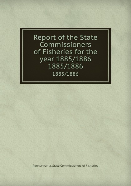 Pennsylvania. State Commissioners of Fisheries Report of the State Commissioners of Fisheries for the year 1885/1886. 1885/1886