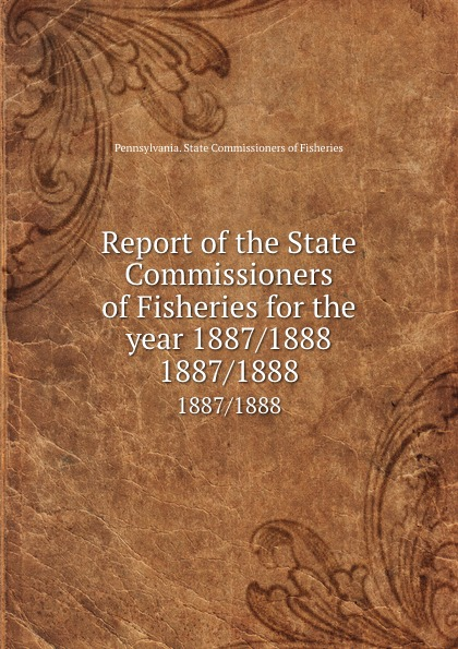 Pennsylvania. State Commissioners of Fisheries Report of the State Commissioners of Fisheries for the year 1887/1888. 1887/1888