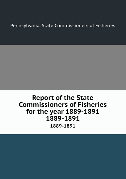 Pennsylvania. State Commissioners of Fisheries Report of the State Commissioners of Fisheries for the year 1889-1891. 1889-1891