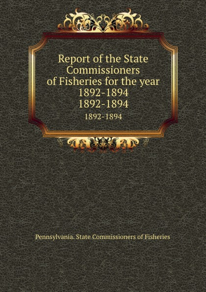 Pennsylvania. State Commissioners of Fisheries Report of the State Commissioners of Fisheries for the year 1892-1894. 1892-1894
