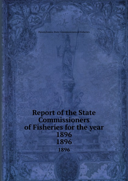 Pennsylvania. State Commissioners of Fisheries Report of the State Commissioners of Fisheries for the year 1896. 1896