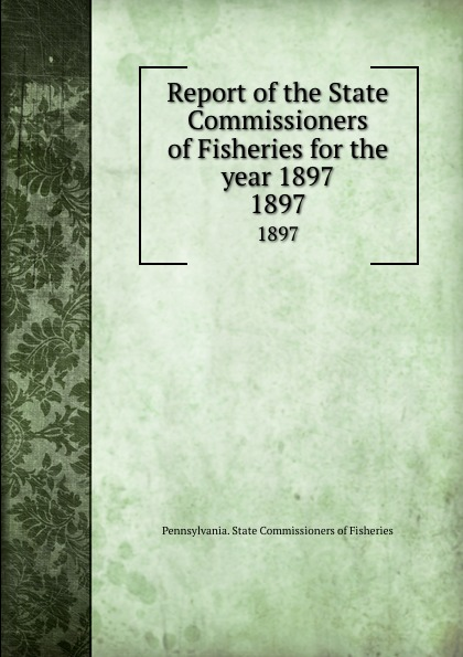 Pennsylvania. State Commissioners of Fisheries Report of the State Commissioners of Fisheries for the year 1897. 1897