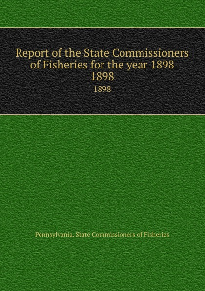 Pennsylvania. State Commissioners of Fisheries Report of the State Commissioners of Fisheries for the year 1898. 1898