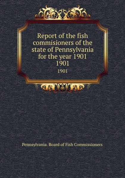 Pennsylvania. Board of Fish Commissioners Report of the fish commisioners of the state of Pennsylvania for the year 1901. 1901