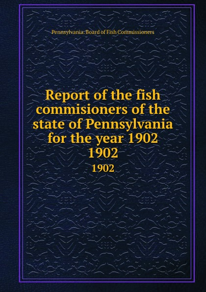 Pennsylvania. Board of Fish Commissioners Report of the fish commisioners of the state of Pennsylvania for the year 1902. 1902