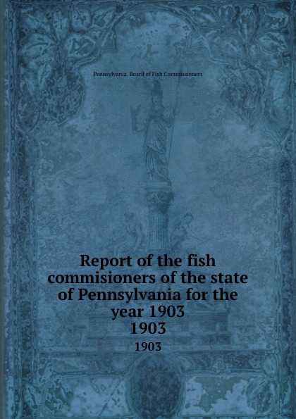 Pennsylvania. Board of Fish Commissioners Report of the fish commisioners of the state of Pennsylvania for the year 1903. 1903