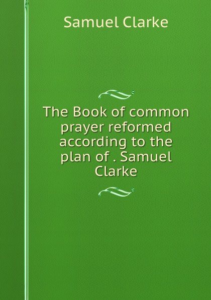 Samuel Clarke The Book of common prayer reformed according to the plan of . Samuel Clarke samuel clarke a collection of papers