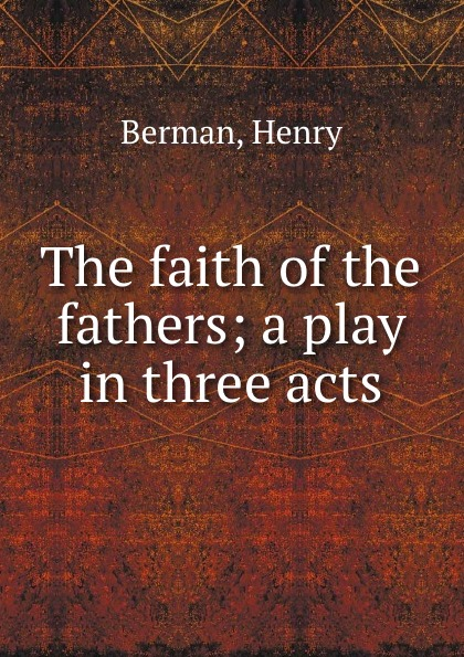 Henry Berman The faith of the fathers; a play in three acts