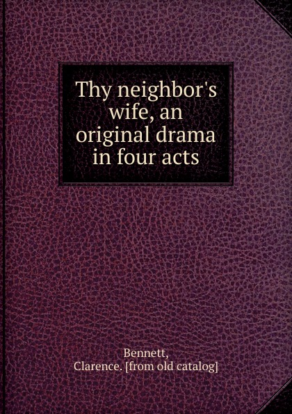 Clarence Bennett Thy neighbor.s wife, an original drama in four acts