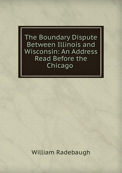 William Radebaugh The Boundary Dispute Between Illinois and Wisconsin: An Address Read Before the Chicago .