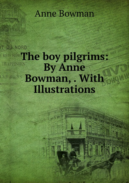 Anne Bowman The boy pilgrims: By Anne Bowman, . With Illustrations bowman anne the kangaroo hunters or adventures in the bush