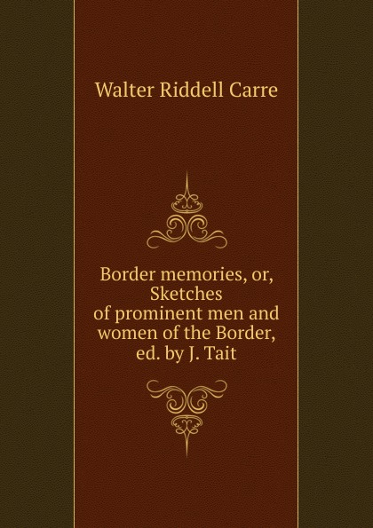 Walter Riddell Carre Border memories, or, Sketches of prominent men and women of the Border, ed. by J. Tait carre j the night manager