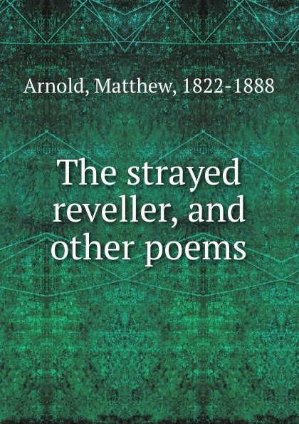 Matthew Arnold The strayed reveller, and other poems