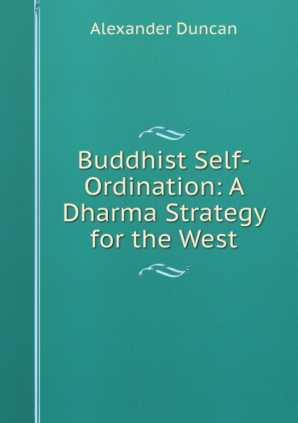 Alexander Duncan Buddhist Self-Ordination: A Dharma Strategy for the West