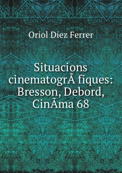 Фото - Oriol Diez Ferrer Situacions cinematogrA.fiques: Bresson, Debord, CinAma 68 bresson on bresson interviews 1943 1983