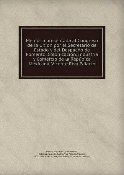 Vicente Riva Palacio Memoria presentada al Congreso de la Union por el Secretario de Estado y del Despacho de Fomento, Colonizacion, Industria y Comercio de la Repubica Mexicana, Vicente Riva Palacio цены
