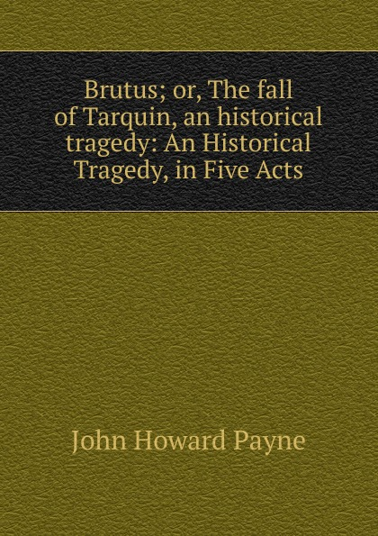John Howard Payne Brutus; or, The fall of Tarquin, an historical tragedy: An Historical Tragedy, in Five Acts john howard payne brutus or the fall of tarquin an historical tragedy an historical tragedy in five acts