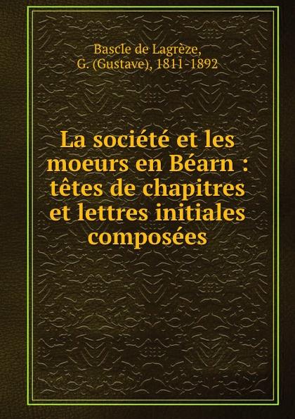 Gustave Bascle de Lagrèze La societe et les moeurs en Bearn : tetes de chapitres et lettres initiales composees maître gims pau