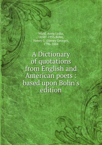Anna Lydia Ward A Dictionary of quotations from English and American poets : based upon Bohn.s edition henry g bohn a dictionary of quotations from english and american poets based upon bohn s edition revised corrected and enlarged twelve hundred quotations added from american authors