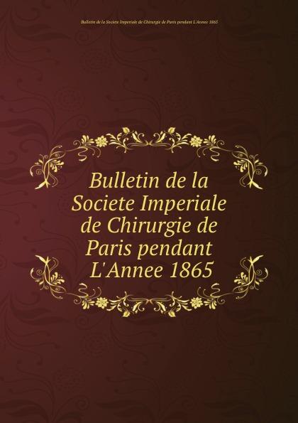 Bulletin de la Societe Imperiale de Chirurgie de Paris pendant L.Annee 1865