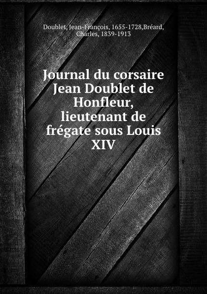 Jean-François Doublet Journal du corsaire Jean de Honfleur, lieutenant fregate sous Louis XIV