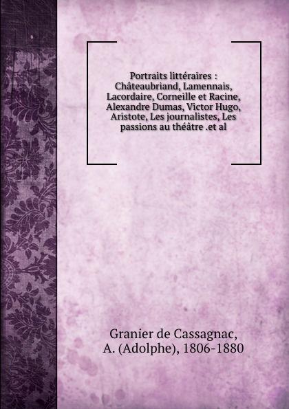 Adolphe Granier de Cassagnac Portraits litteraires : Chateaubriand, Lamennais, Lacordaire, Corneille et Racine, Alexandre Dumas, Victor Hugo, Aristote, Les journalistes, Les passions au theatre .et al.