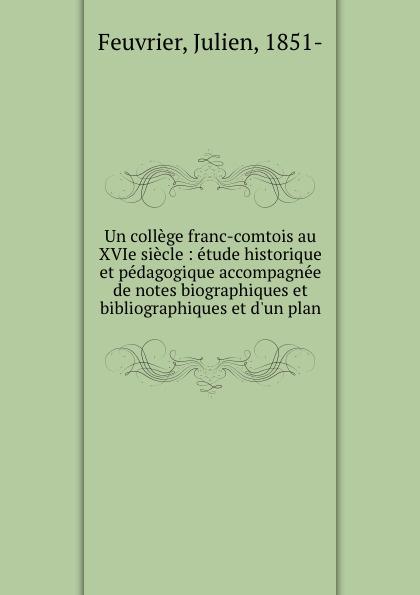 Julien Feuvrier Un college franc-comtois au XVIe siecle : etude historique et pedagogique accompagnee de notes biographiques et bibliographiques et d.un plan