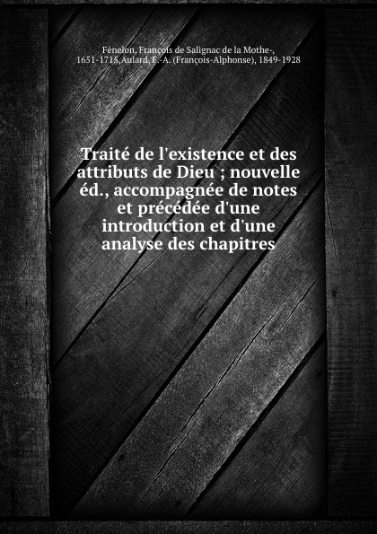 François de Salignac de la Mothe-Fénelon Traite de l.existence et des attributs de Dieu ; nouvelle ed., accompagnee de notes et precedee d.une introduction et d.une analyse des chapitres