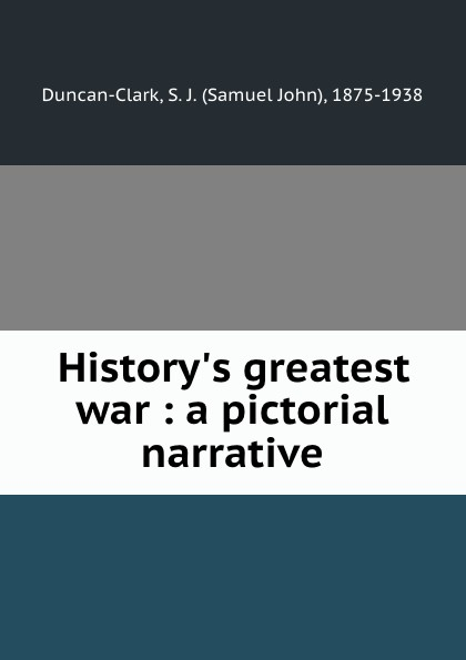 Samuel John Duncan-Clark History.s greatest war : a pictorial narrative