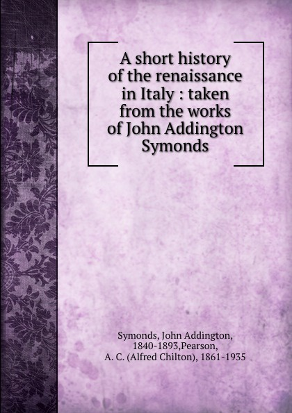 John Addington Symonds A short history of the renaissance in Italy : taken from the works of John Addington Symonds john addington symonds john addington symonds a biography