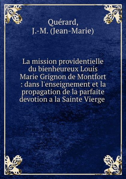 Jean-Marie Quérard La mission providentielle du bienheureux Louis Marie Grignon de Montfort : dans l.enseignement et la propagation de la parfaite devotion a la Sainte Vierge . баффи санти мари buffy sainte marie many a mile