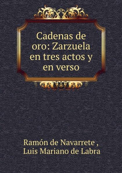 Ramón de Navarrete Cadenas de oro: Zarzuela en tres actos y en verso adelardo lopez de ayala el agente de matrimonios zarzuela en tres actos y en verso classic reprint
