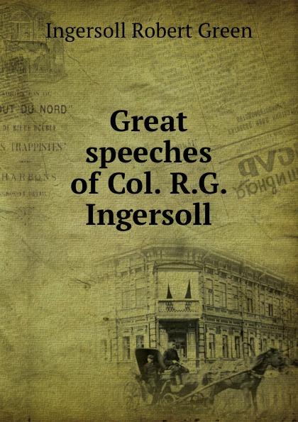 Ingersoll Robert Green Great speeches of Col. R.G. Ingersoll robert green ingersoll the works of robert g ingersoll v 9