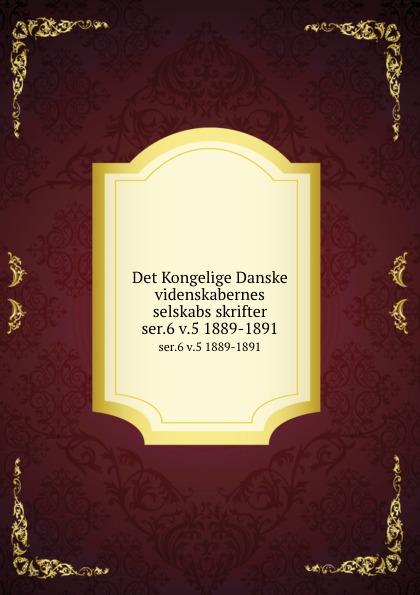Kongelige Danske videnskabernes selskab Det Kongelige Danske videnskabernes selskabs skrifter. ser.6 v.5 1889-1891 kodaline københavn