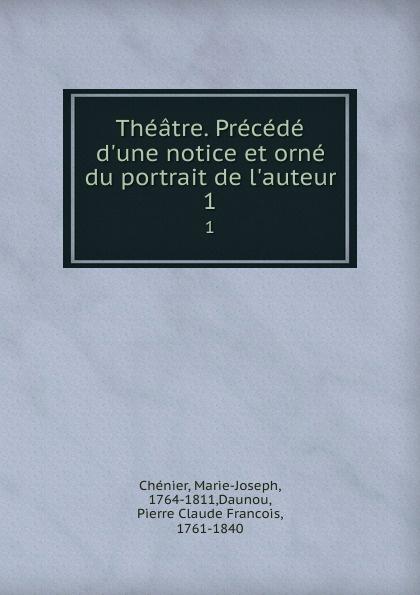 Marie-Joseph Chénier Theatre. Precede d.une notice et orne du portrait de l.auteur. 1