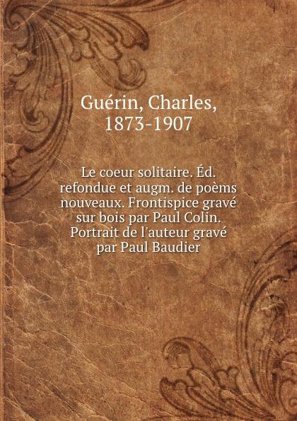 Charles Guérin Le coeur solitaire. Ed. refondue et augm. de poems nouveaux. Frontispice grave sur bois par Paul Colin. Portrait de l.auteur grave par Paul Baudier