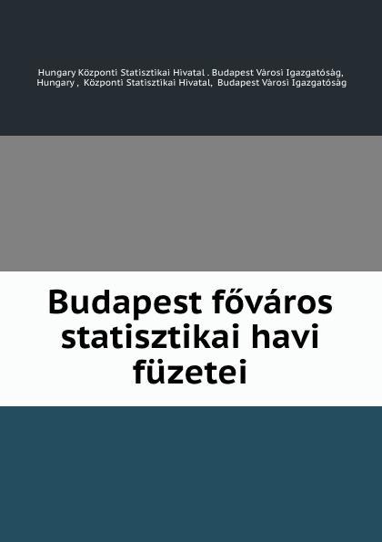 Hungary Központi Statisztikai Hivatal. Budapest Városi Igazgatóság Budapest fovaros statisztikai havi fuzetei цены онлайн
