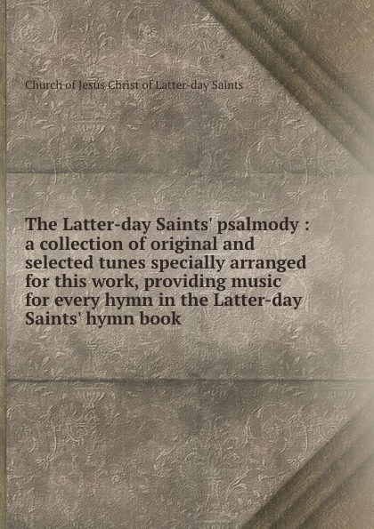 Church of Jesus Christ of Latter-day Saints The Latter-day Saints. psalmody : a collection of original and selected tunes specially arranged for this work, providing music for every hymn in the Latter-day Saints. hymn book john edward page a collection of sacred hymns for the use of the latter day saints selected and published by john e page