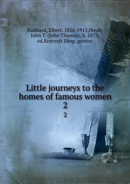 Elbert Hubbard Little journeys to the homes of famous women. 2
