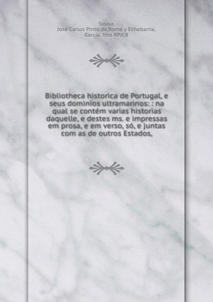 José Carlos Pinto de Sousa Bibliotheca historica de Portugal, e seus dominios ultramarinos: : na qual se contem varias historias daquelle, e destes ms. e impressas em prosa, e em verso, so, e juntas com as de outros Estados, pinto de carvalho lisboa d outros tempos por pinto de carvalho tinop
