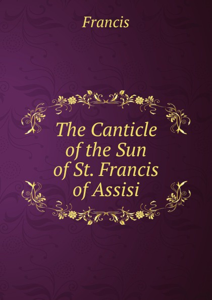 Francis The Canticle of the Sun of St. Francis of Assisi the secrets of francis of assisi