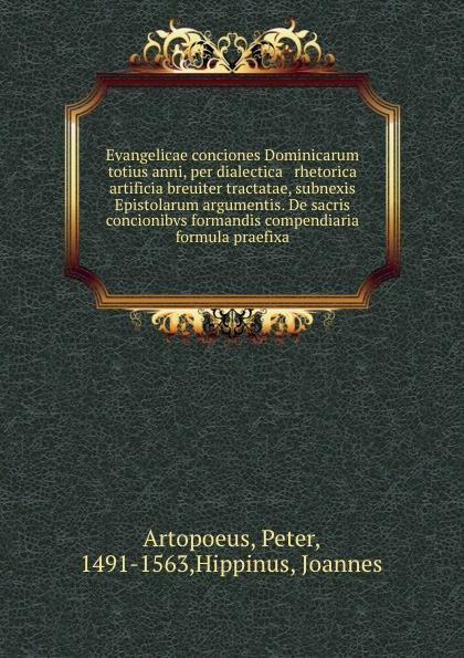 Evangelicae conciones Dominicarum totius anni, per dialectica . rhetorica artificia breuiter tractatae, subnexis Epistolarum argumentis. De sacris concionibvs formandis compendiaria formula praefixa