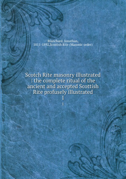Jonathan Blanchard Scotch Rite masonry illustrated : the complete ritual of the ancient and accepted Scottish Rite profusely illustrated. 1 jonathan bowling diagnostic dermoscopy the illustrated guide
