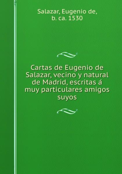 Eugenio de Salazar Cartas de Eugenio de Salazar, vecino y natural de Madrid, escritas a muy particulares amigos suyos eugenio oneghin
